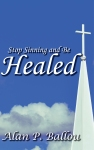 Stop Sinning and Be Healed, by Alan P. Ballou